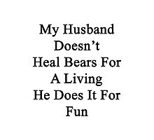 My Husband Doesn't Heal Bears For A Living He Does It For Fun Photographic Print