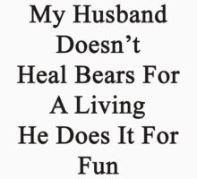 My Husband Doesn't Heal Bears For A Living He Does It For Fun by supernova23