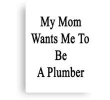 My Mom Wants Me To Be A Plumber Canvas Print