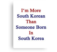 I'm More South Korean Than Someone Born In South Korea Canvas Print