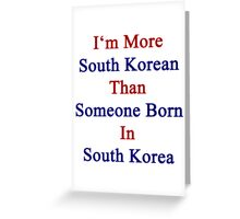 I'm More South Korean Than Someone Born In South Korea Greeting Card