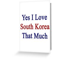 Yes I Love South Korea That Much Greeting Card
