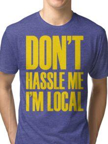 DON'T HASSLE ME, I'M LOCAL Tri-blend T-Shirt