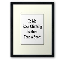 To Me Rock Climbing Is More Than A Sport Framed Print