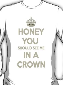Honey You Should See Me In a Crown! T-Shirt