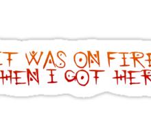 It was on fire when I got here Sticker