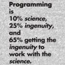 Programming is 10% science, 25% ingenuity and 65% getting the ingenuity to work with the science.  by Cyndiee Ejanda
