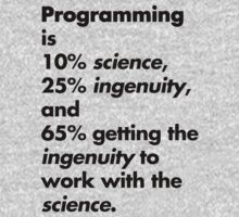 Programming is 10% science, 25% ingenuity and 65% getting the ingenuity to work with the science.  T-Shirt
