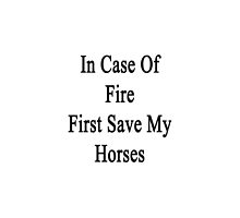 In Case Of Fire First Save My Horses  by supernova23