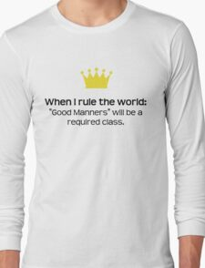 "When I Rule The World: ""Good Manners"" Will Be A Required Class Long Sleeve T-Shirt"
