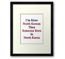 I'm More North Korean Than Someone Born In North Korea Framed Print