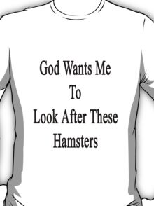 God Wants Me To Look After These Hamsters T-Shirt