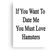 If You Want To Date Me You Must Love Hamsters Canvas Print