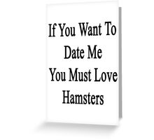 If You Want To Date Me You Must Love Hamsters Greeting Card