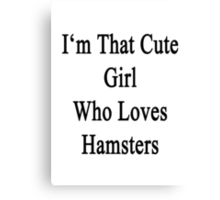 I'm That Cute Girl Who Loves Hamsters Canvas Print