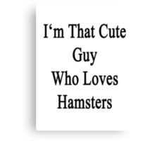 I'm That Cute Guy Who Loves Hamsters Canvas Print