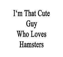 I'm That Cute Guy Who Loves Hamsters Photographic Print