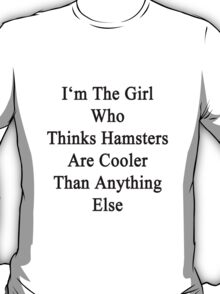I'm The Girl Who Thinks Hamsters Are Cooler Than Anything Else T-Shirt