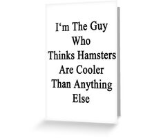 I'm The Guy Who Thinks Hamsters Are Cooler Than Anything Else Greeting Card