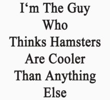 I'm The Guy Who Thinks Hamsters Are Cooler Than Anything Else by supernova23