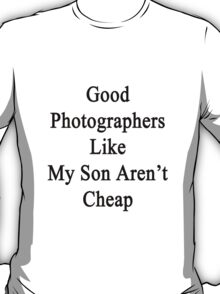 Good Photographers Like My Son Aren't Cheap T-Shirt