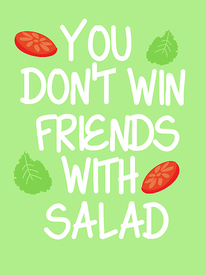 You don't win friends with salad by nimbusnought