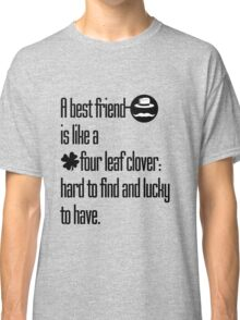 A best friend is like a four leaf clover: hard to find and lucky to have. Classic T-Shirt