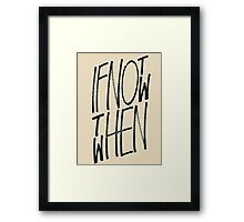 If Not Now Then When Framed Print