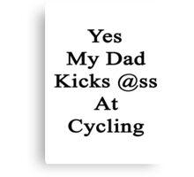 Yes My Dad Kicks Ass At Cycling Canvas Print