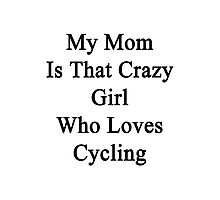 My Mom Is That Crazy Girl Who Loves Cycling Photographic Print