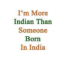 I'm More Indian Than Someone Born In India Photographic Print