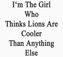 I'm The Girl Who Thinks Lions Are Cooler Than Anything Else by supernova23