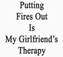 Putting Fires Out Is My Girlfriend's Therapy by supernova23