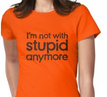 I'm not with stupid anymore Womens Fitted T-Shirt