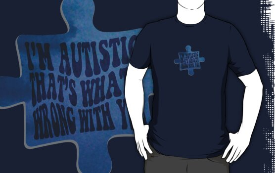 I'm Autistic, That's What's Wrong With You - Puzzle Piece by zskin