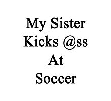My Sister Kicks Ass At Soccer Photographic Print