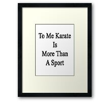 To Me Karate Is More Than A Sport Framed Print