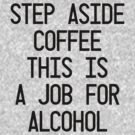 Step Aside Coffee This Is A Job For Alcohol by Mister Pepopowitz