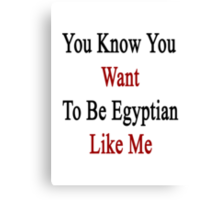 You Know You Want To Be Egyptian Like Me Canvas Print