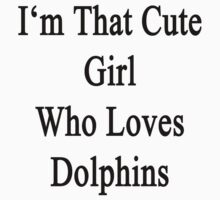I'm That Cute Girl Who Loves Dolphins by supernova23