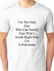 I'm The Only Guy Who Can Satisfy Your Wife's Needs Right Now I'm A Policeman Unisex T-Shirt