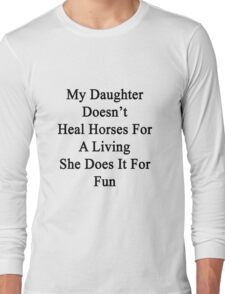 My Daughter Doesn't Heal Horses For A Living She Does It For Fun Long Sleeve T-Shirt