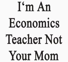 I'm An Economics Teacher Not Your Mom by supernova23