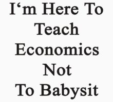 I'm Here To Teach Economics Not To Babysit  by supernova23
