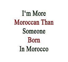 I'm More Moroccan Than Someone Born In Morocco Photographic Print