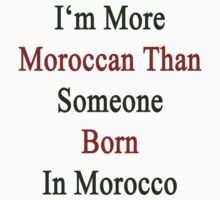 I'm More Moroccan Than Someone Born In Morocco by supernova23