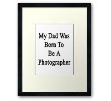 My Dad Was Born To Be A Photographer Framed Print