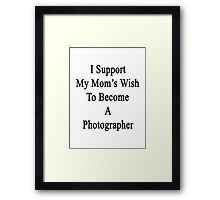 I Support My Mom's Wish To Become A Photographer Framed Print