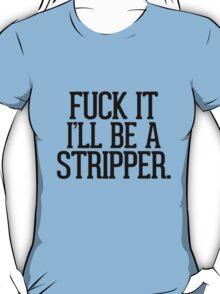 Fuck it I'll be a stripper T-Shirt