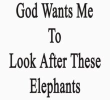 God Wants Me To Look After These Elephants by supernova23